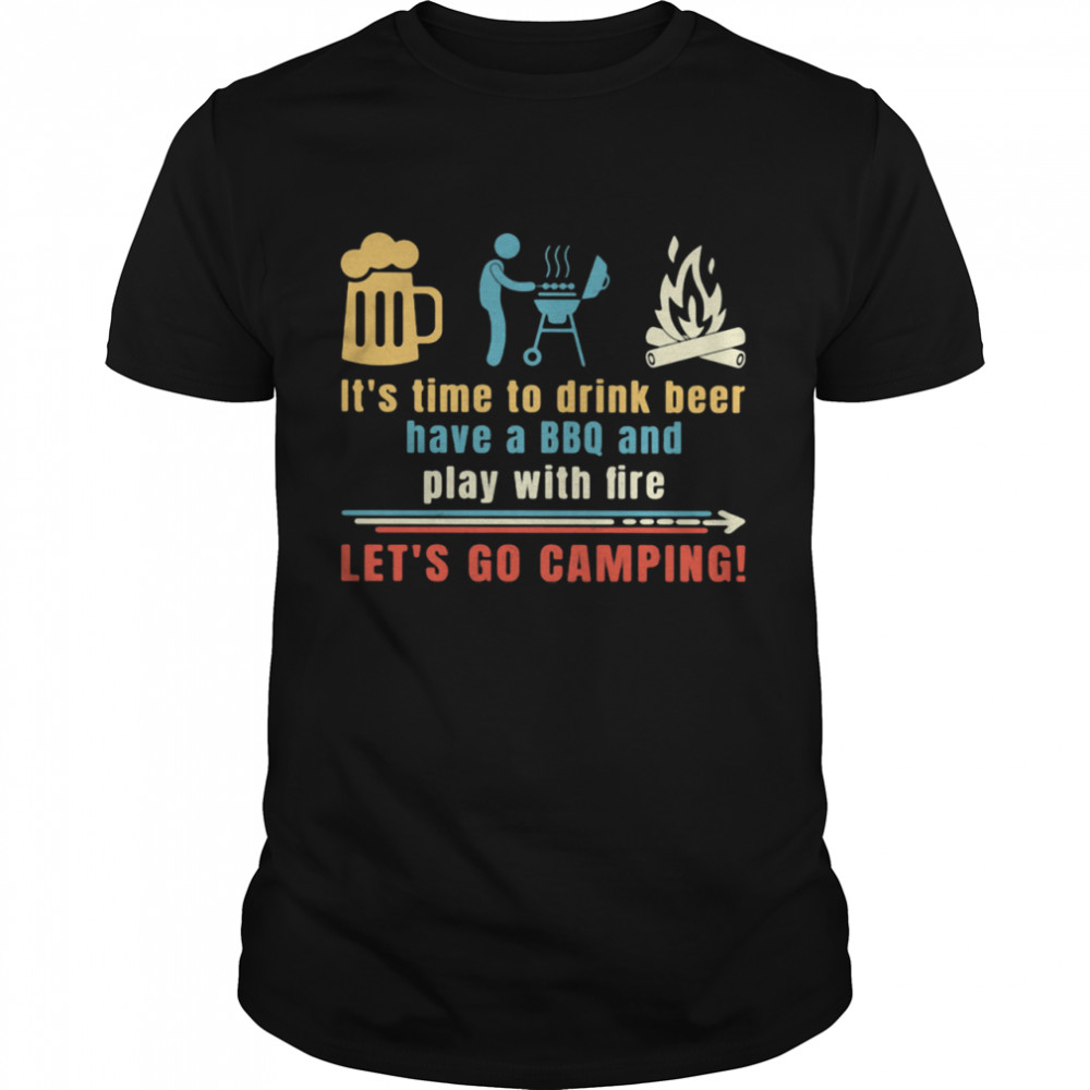 It's Time To Drink Beer Have A BBQ And Play With Fire Let's Go Camping Shirt