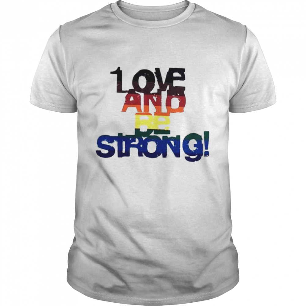 Love and be strong LGBT shirt