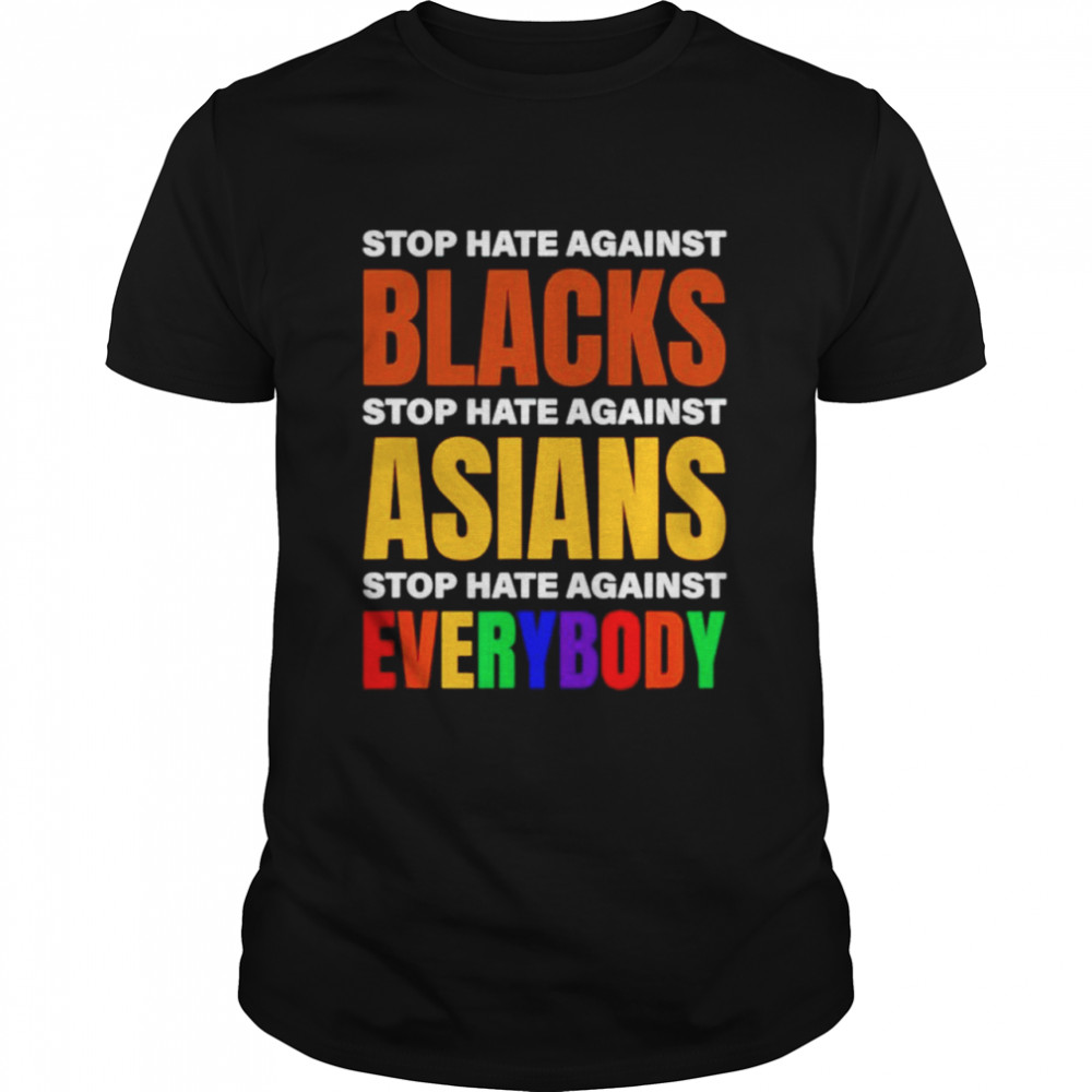 Stop hate against blacks stop hate against Asians stop hate against everybody shirt