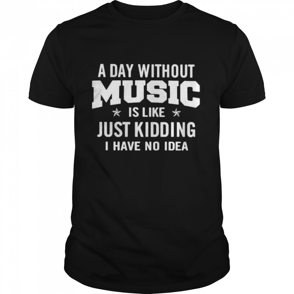A day without music is like just kidding I have no idea shirt