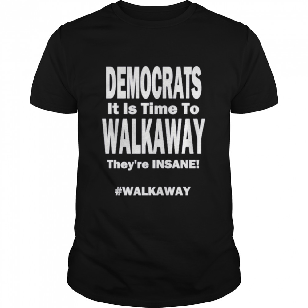 Democrats its time to walk away theyre insane shirt