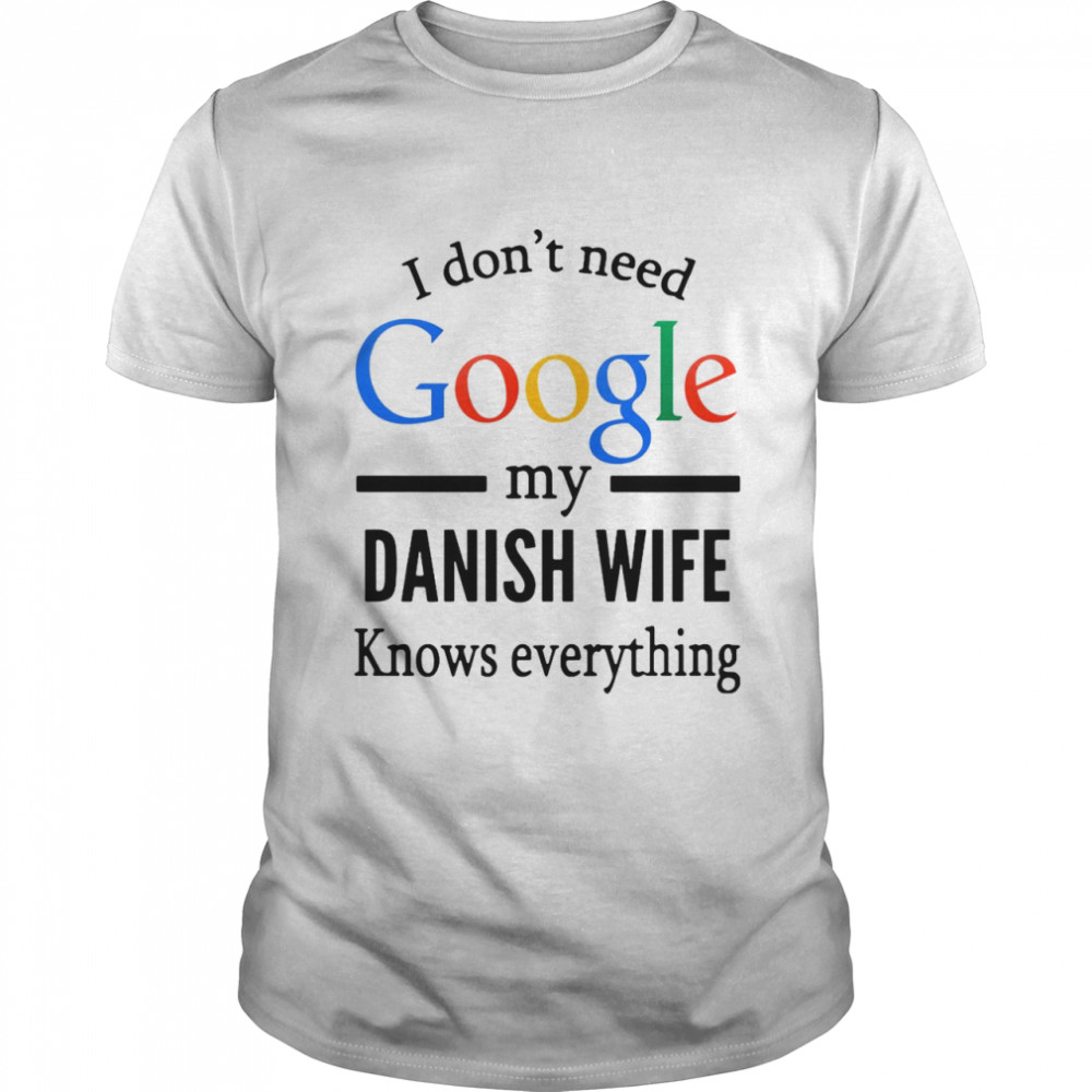 I Don't Need Google My Danish Wife Knows Everything T-shirt