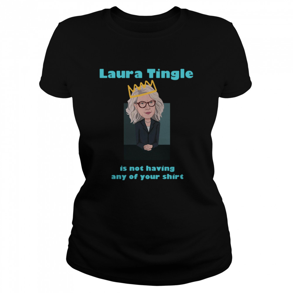 Laura Tingle Is Not Having Any Of Your shirt Classic Women's T-shirt