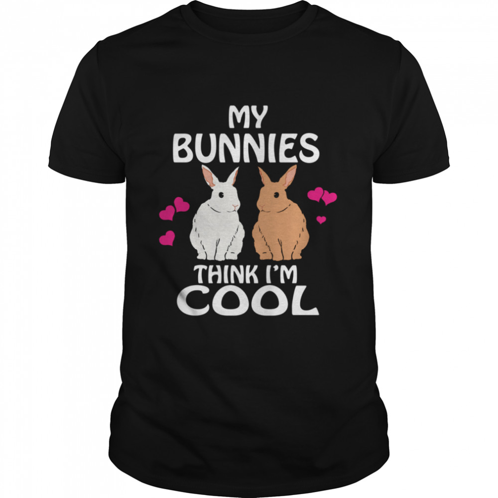 My Bunnies Think I'm Cool Rabbit Bunny Shirt