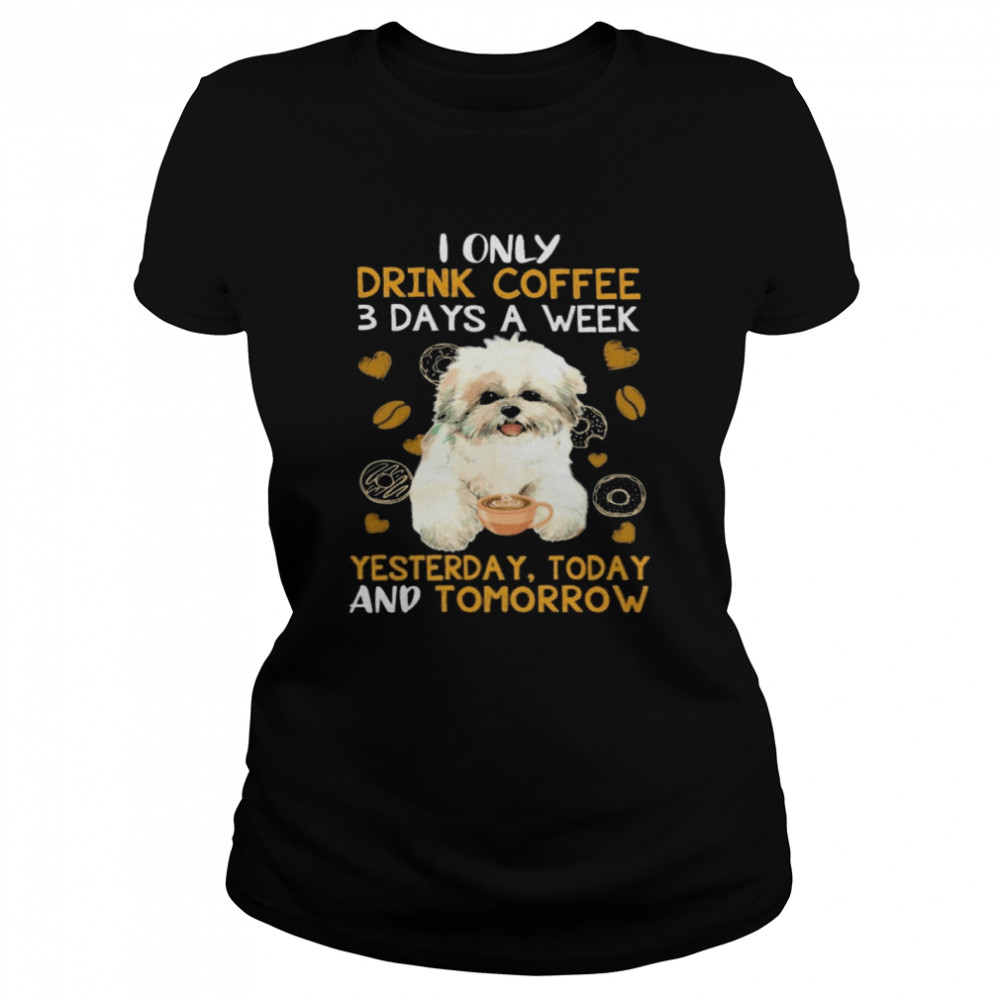 Shih Tzu I only drink Coffee 3 days a week yesterday today and tomorrow shirt Classic Women's T-shirt