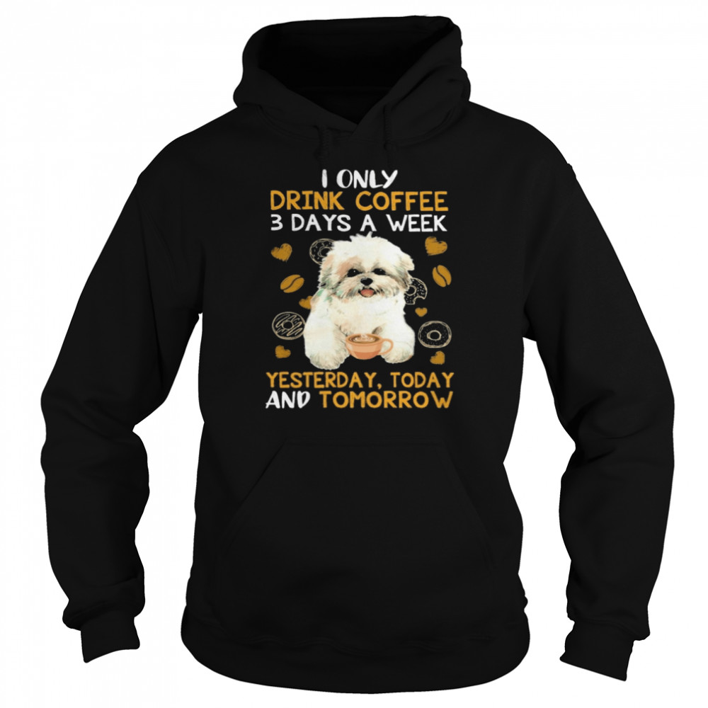 Shih Tzu I only drink Coffee 3 days a week yesterday today and tomorrow shirt Unisex Hoodie