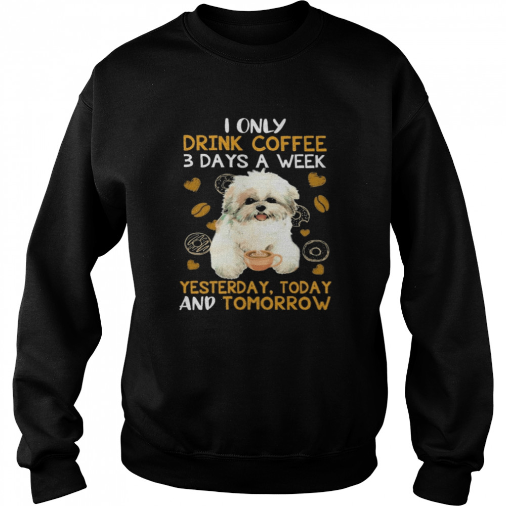 Shih Tzu I only drink Coffee 3 days a week yesterday today and tomorrow shirt Unisex Sweatshirt