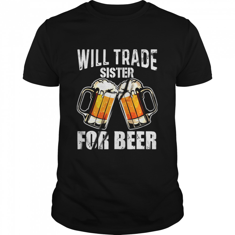 Will Trade Sister For Beer shirt