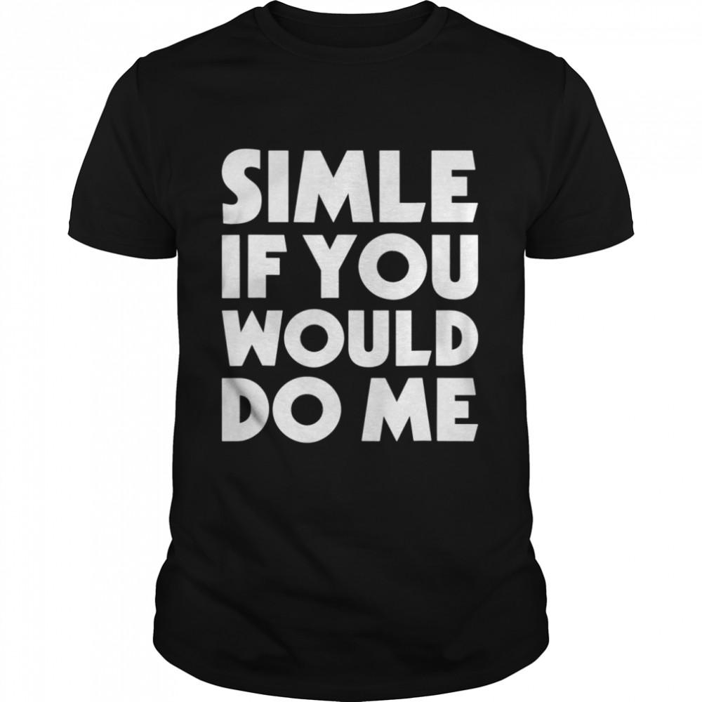 Smile If You Would Do Me Saying Joke Shirt