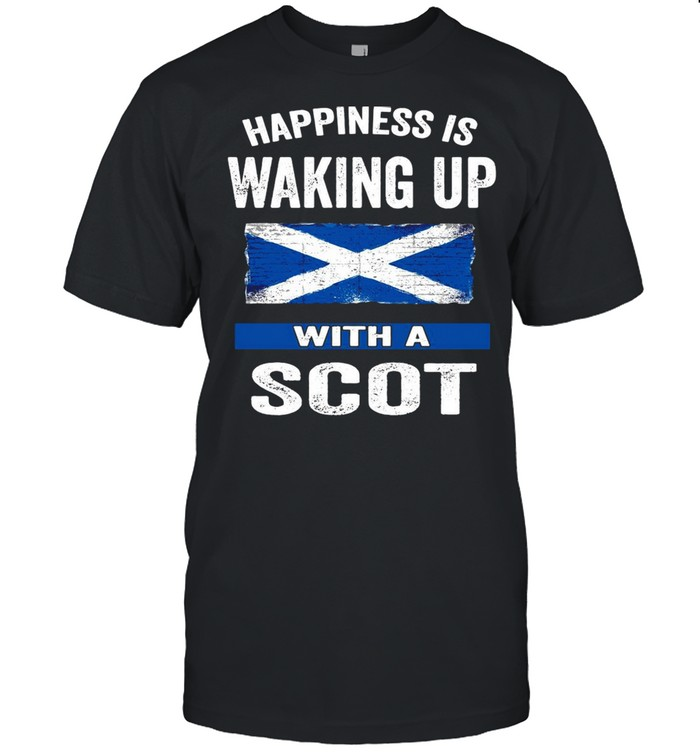 Happiness Is Waking Up With A Scot T-shirt