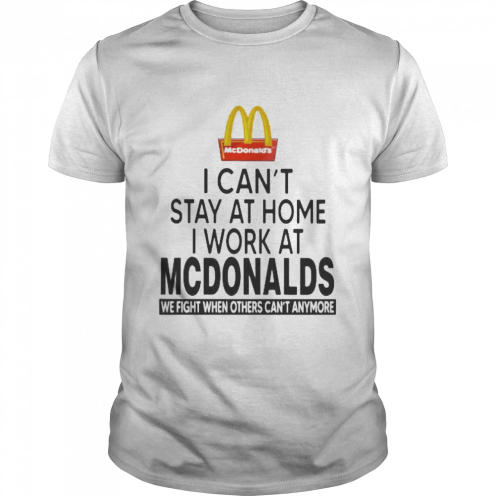 I Can't Stay At Home I Work At Mcdonalds We Fight When Others Can't Anymore Shirt