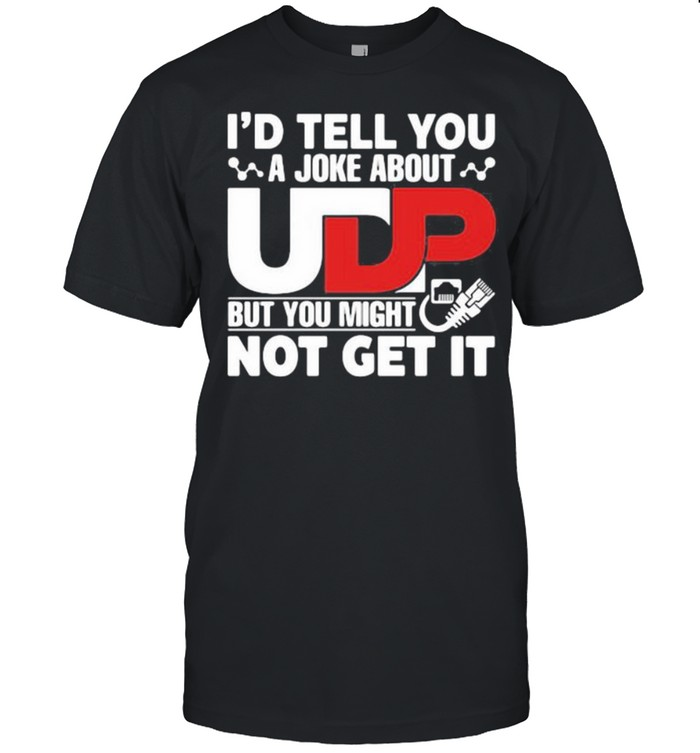 I'd Tell You A joke About But You Might Not Get It Shirt