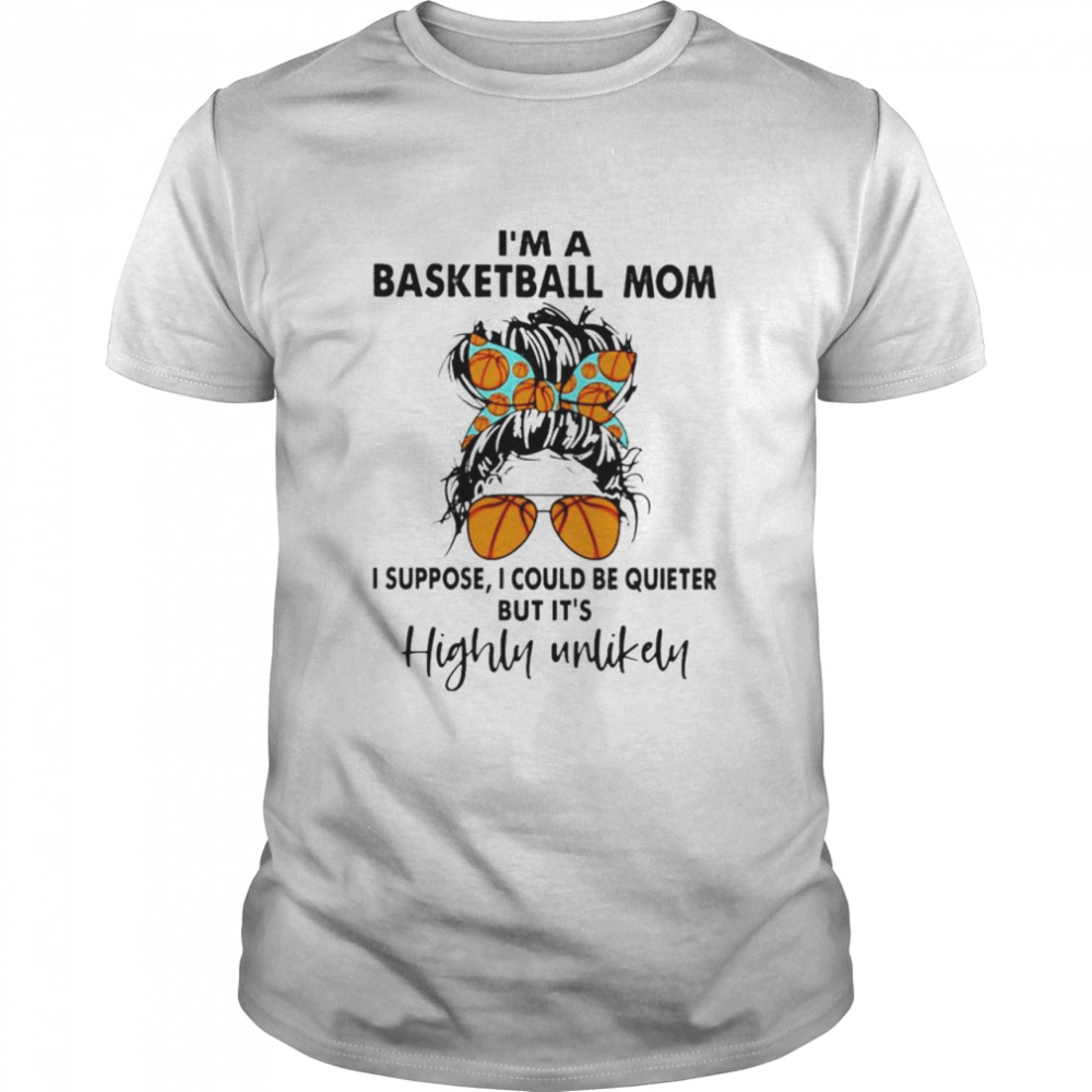 I'm a basketball mom I suppose I could be quieter but it's highly unlikely shirt