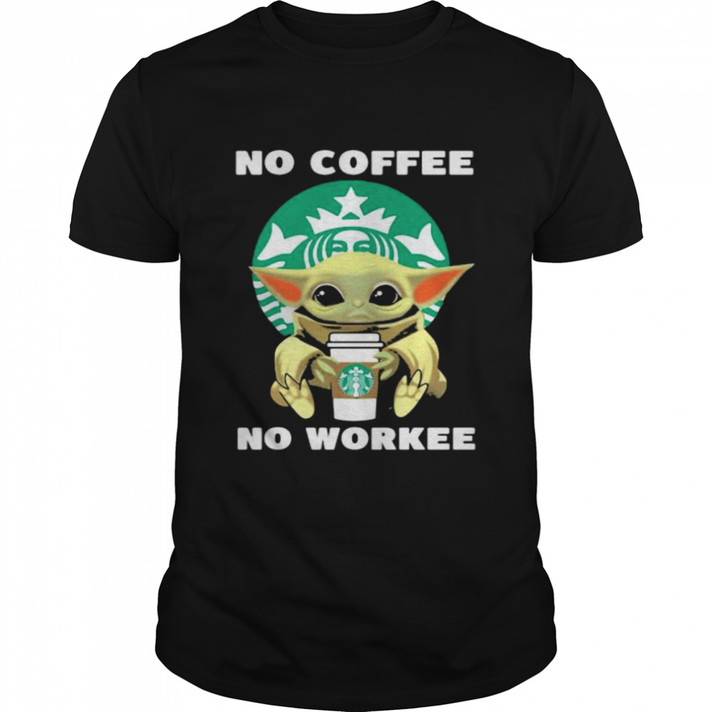 No Coffee No Workee Baby Yoda Drink Starbucks Shirt