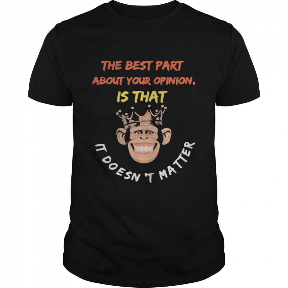 The Best Part About Your Opinion Is That It Doesn't Matter Shirt