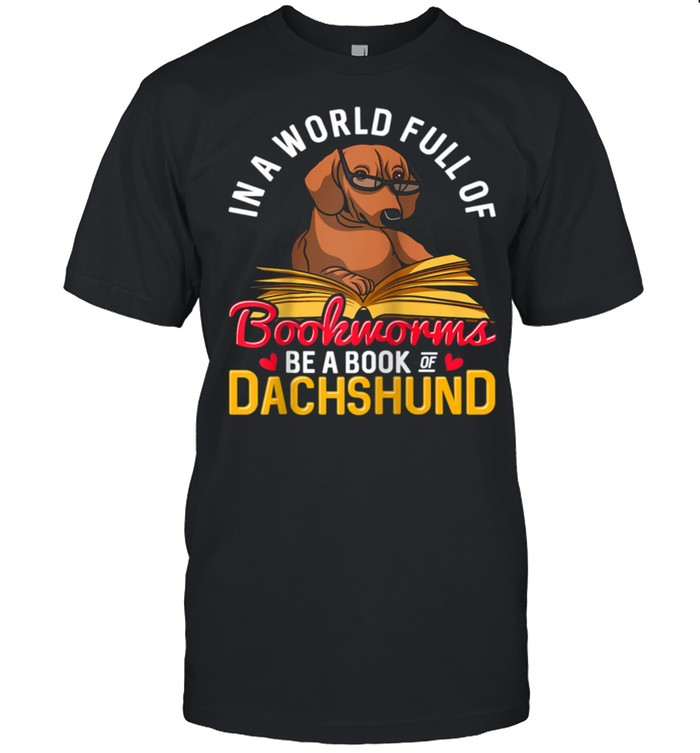 In a World Full of Bookworms Be a Book of Dachshund Owner Shirt