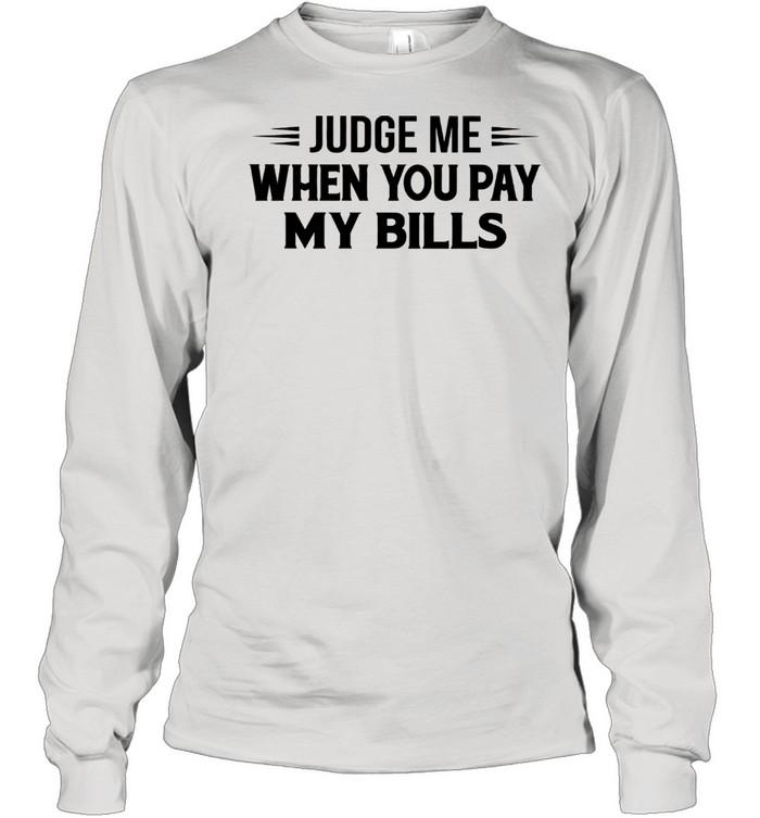 Judge me when you pay my bills shirt Long Sleeved T-shirt