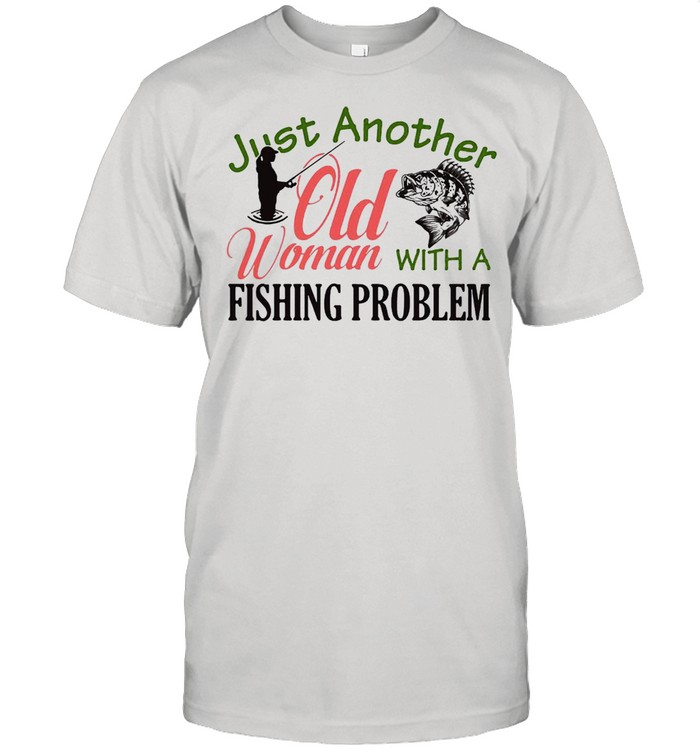 Just Another Old Woman With A Fishing Problem T-shirt