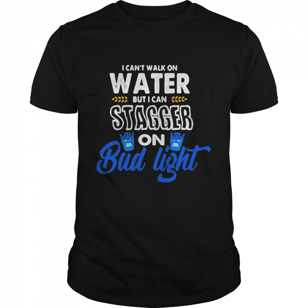 I Can't Walk On Water But I Can Stagger On Bud Light Shirt