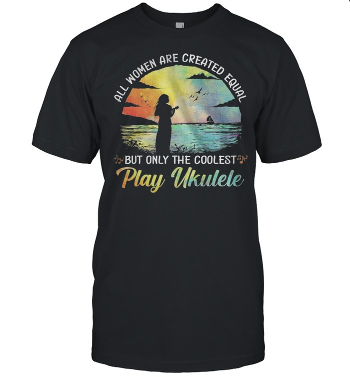 All Women Are Created Equal But Only The Coolest Play Ukulele shirt