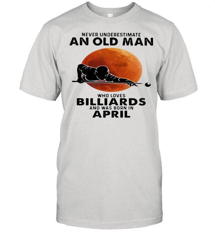 Never Underestimate An Old Man Who Loves Billiards And Was Born In April Blood Moon Shirt