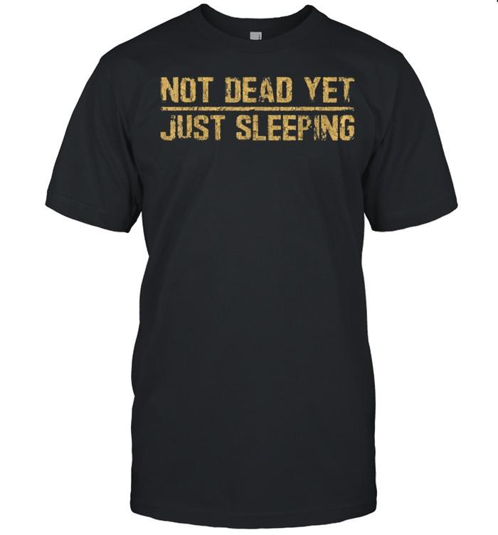 Not Dead Yet Just Sleeping shirt