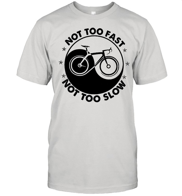 Not too fast not too slow shirt