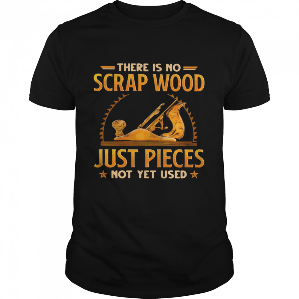 There Is No Scrap Wood Just Pieces Not Yet Used T-shirt