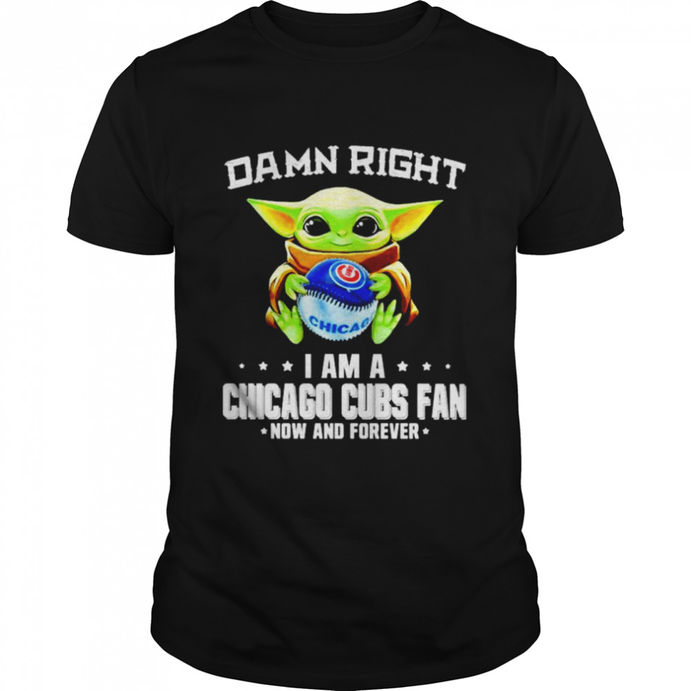 Baby Yoda damn right I am a Chicago Cubs fan now and forever shirt