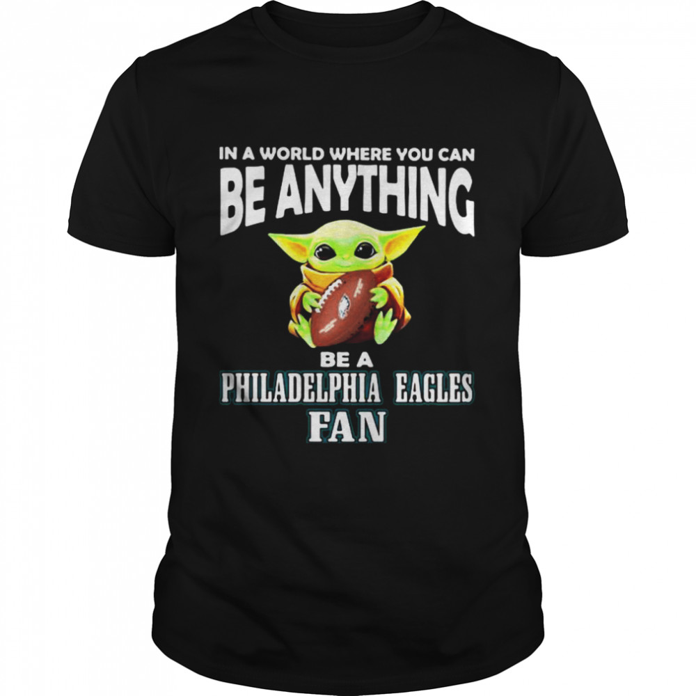 In A World Where You Can Be Anything Be A Philadelphia Eagles Fan Baby Yoda Hug Ball Shirt