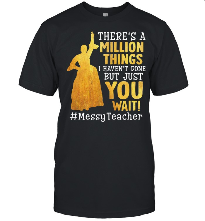 Theres A Million Things I Havent Done But Just You Wait Messy Teacher shirt
