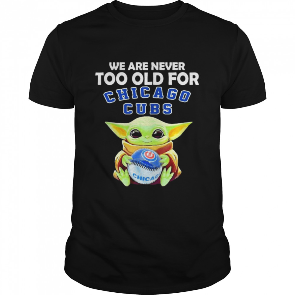 We Are Never Too Old For Chicago Cubs Baby Yoda Shirt