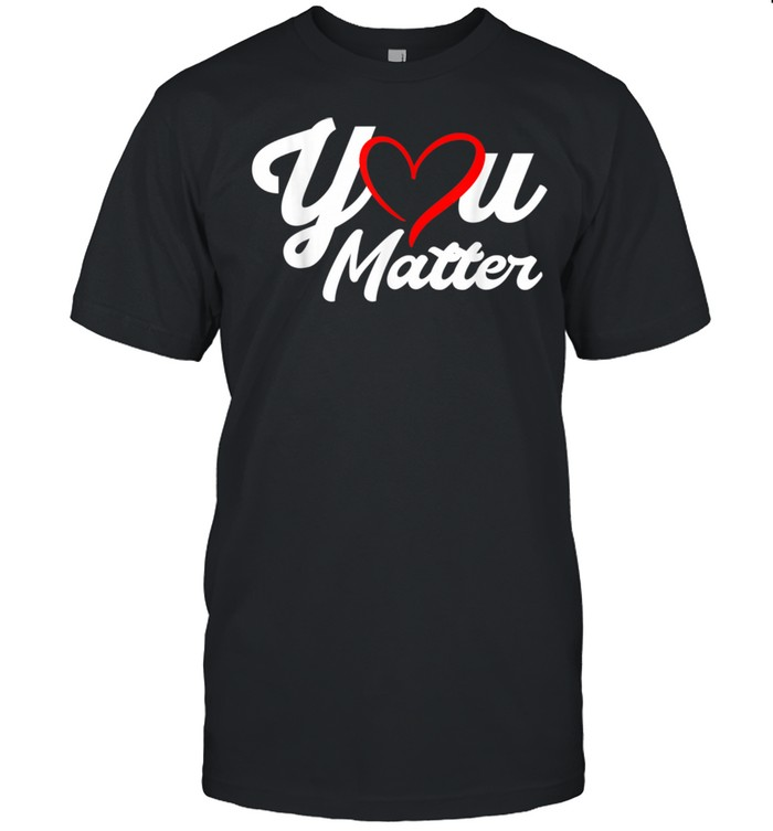 You Matter Teacher Heart Kindness Counselor School shirt