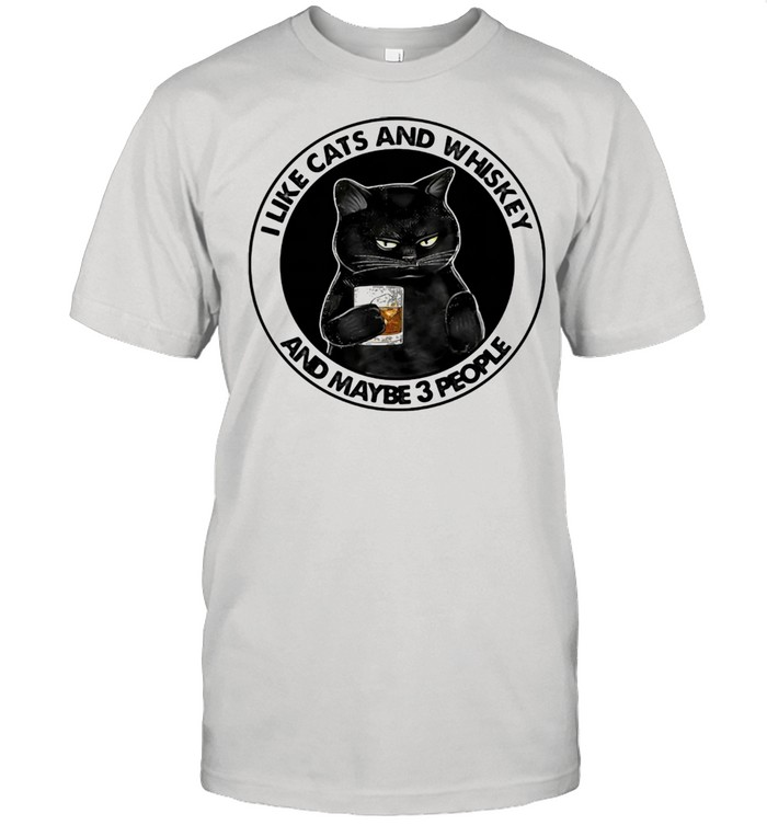 I Like Cats And Whiskey And Maybe 3 People Shirt