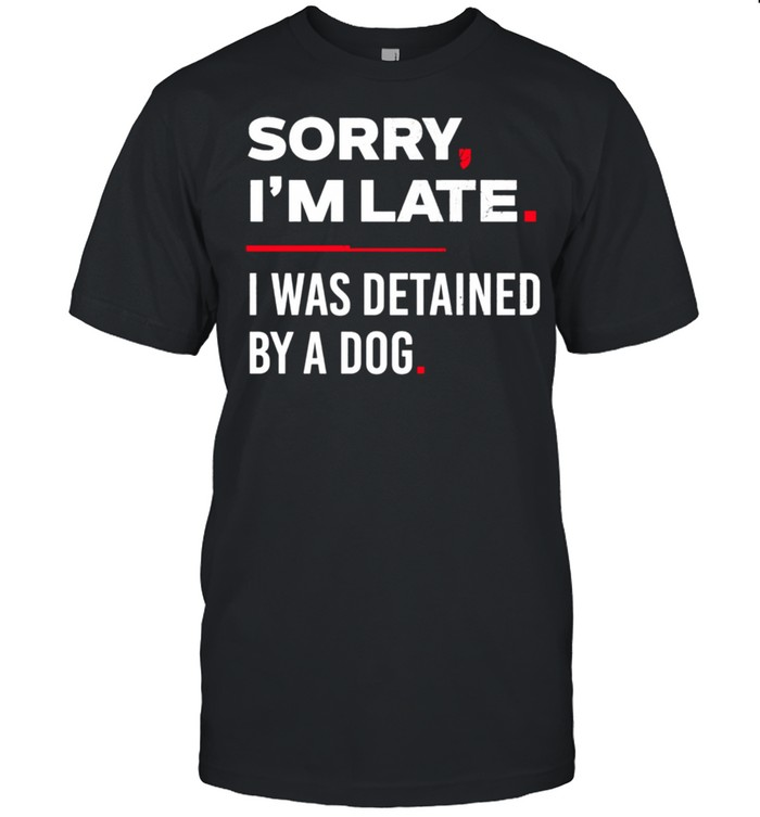 Sorry I'm Late I Was Detained By A Dog shirt