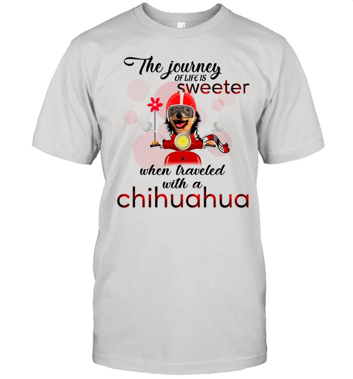 The Journey Of Life Is Sweeter When Traveled With A Chihuahua shirt