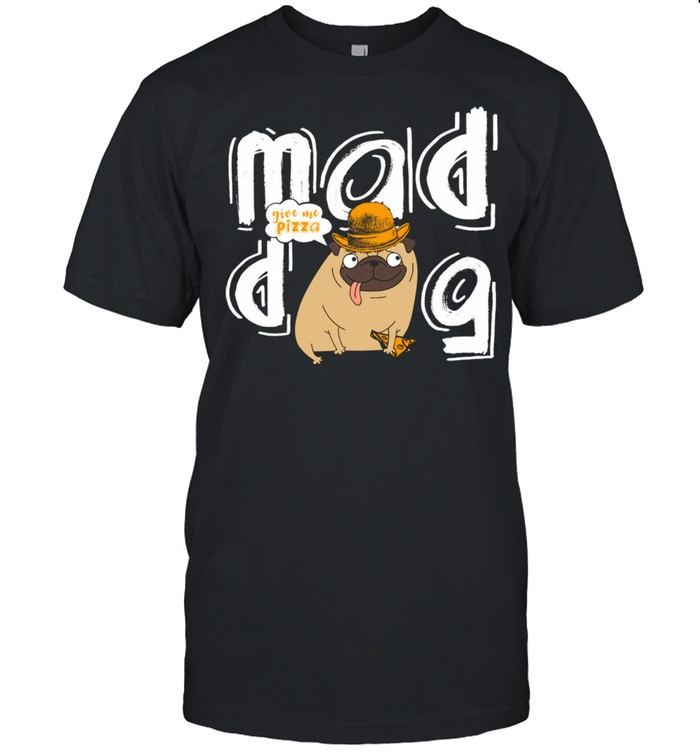 Mad Dog Give Me Pizza Dog Owner Pizza Dogs Design shirt