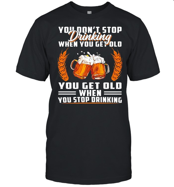 You don't stop drinking when you get old you get old when you stop drinking shirt