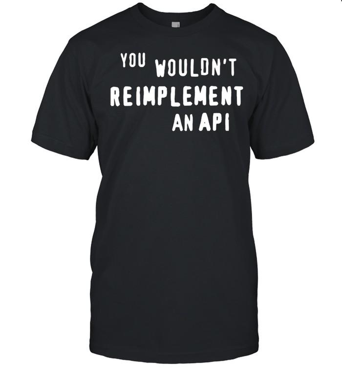 You wouldnt reimplement an API shirt