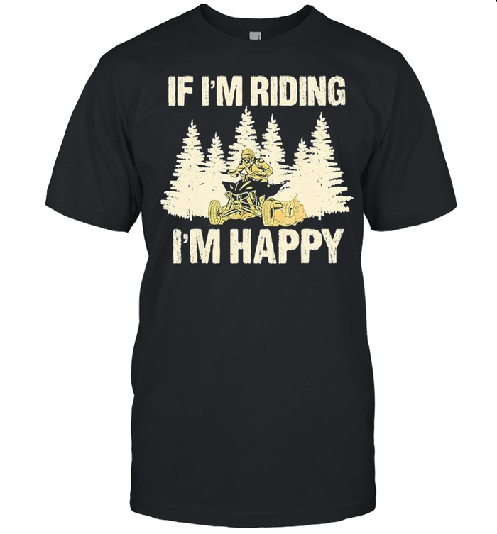 If Im riding Im happy shirt