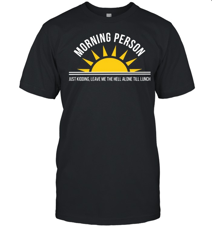Morning Person Just Kidding Leave Me The Hell ALone Till Lunch T-shirt