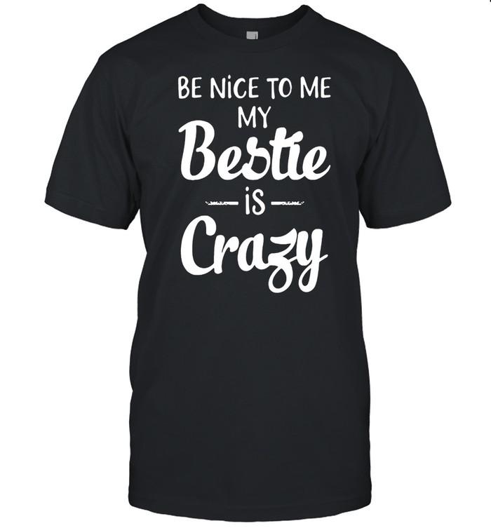 Be Nice To Me My Bestie Is Crazy shirt