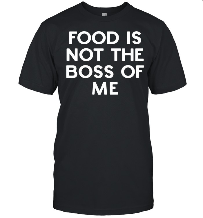 Food is not the boss of Me shirt