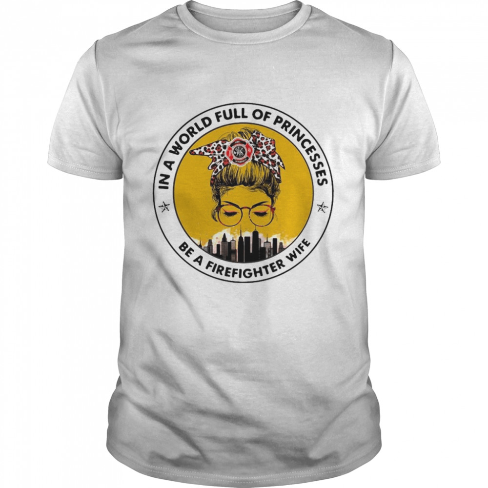 In A World Full Of Princesses Be A Firefighter Wife T-shirt