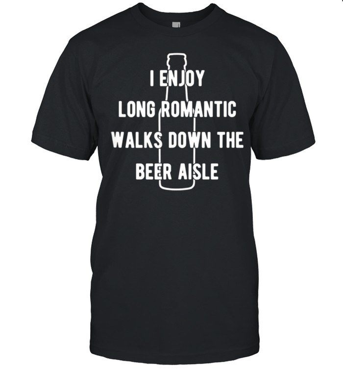 I enjoy long romantic walks down the beer aisle shirt