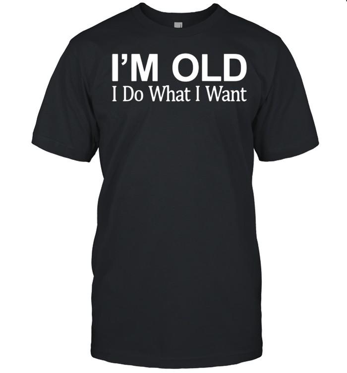 I'm Old I Do What I Want shirt