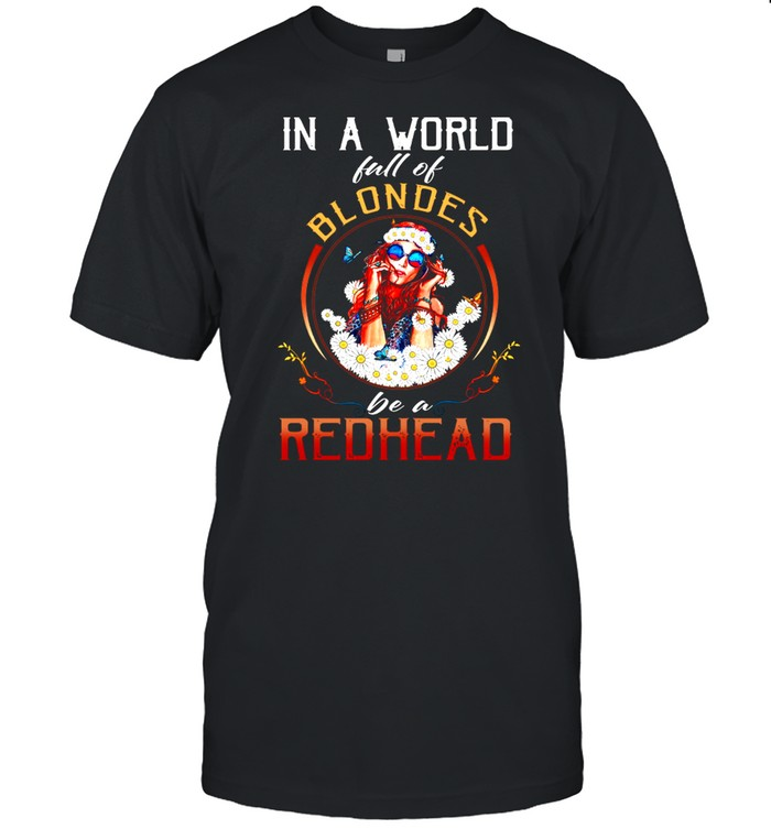 In A World Full Of Blondes Be A Redhead shirt