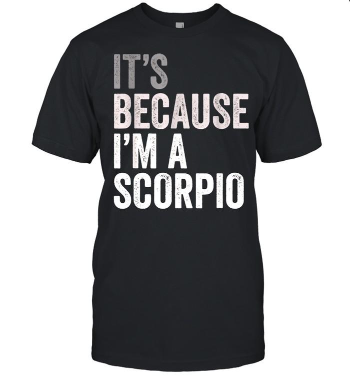 It's Because I'm A Scorpio Birth Date Astrology Zodiac Sign shirt