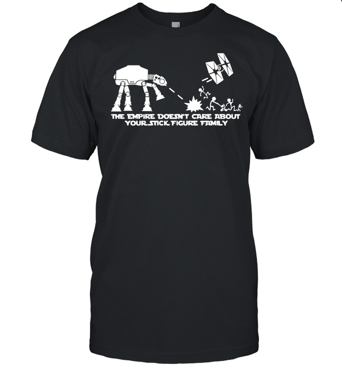 The Empire Doesn't Care About Your Stick Figure ATAT Star Tie Fighter War Family T-shirt