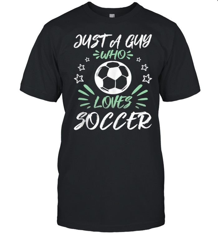 Just A Guy Who Loves Soccer shirt